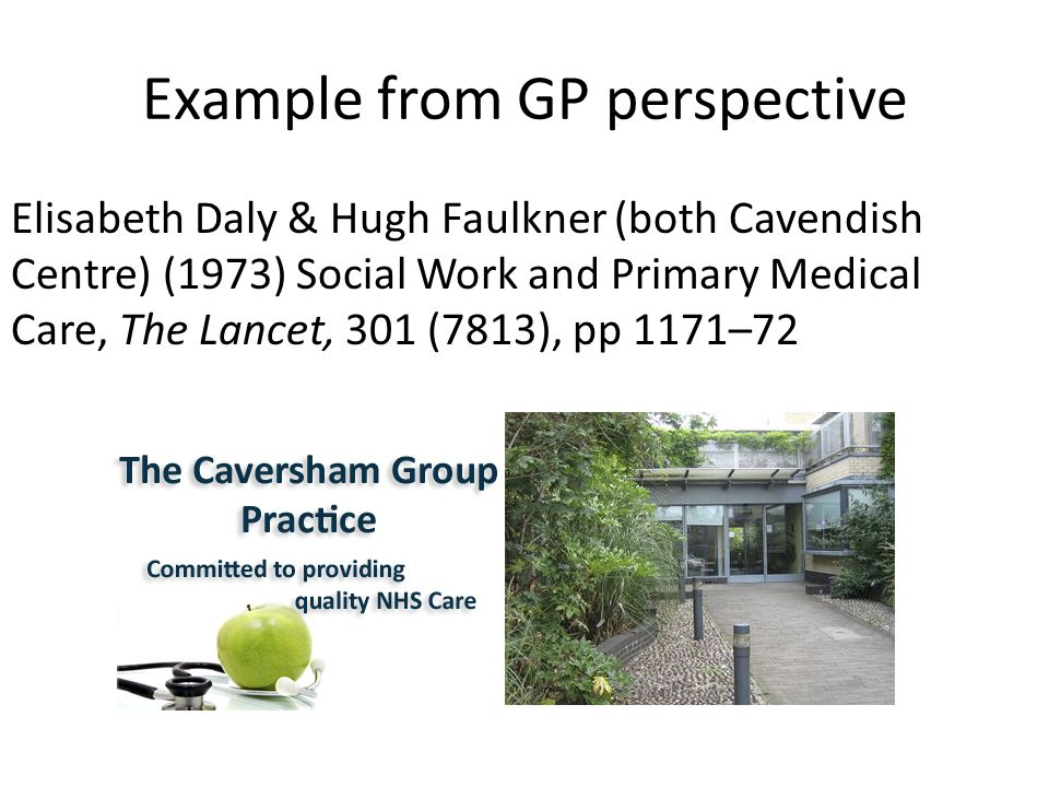 Example from GP perspective Elisabeth Daly & Hugh Faulkner (both Cavendish Centre) (1973) Social Work and Primary Medical Care, The Lancet, 301 (7813), pp 1171–72