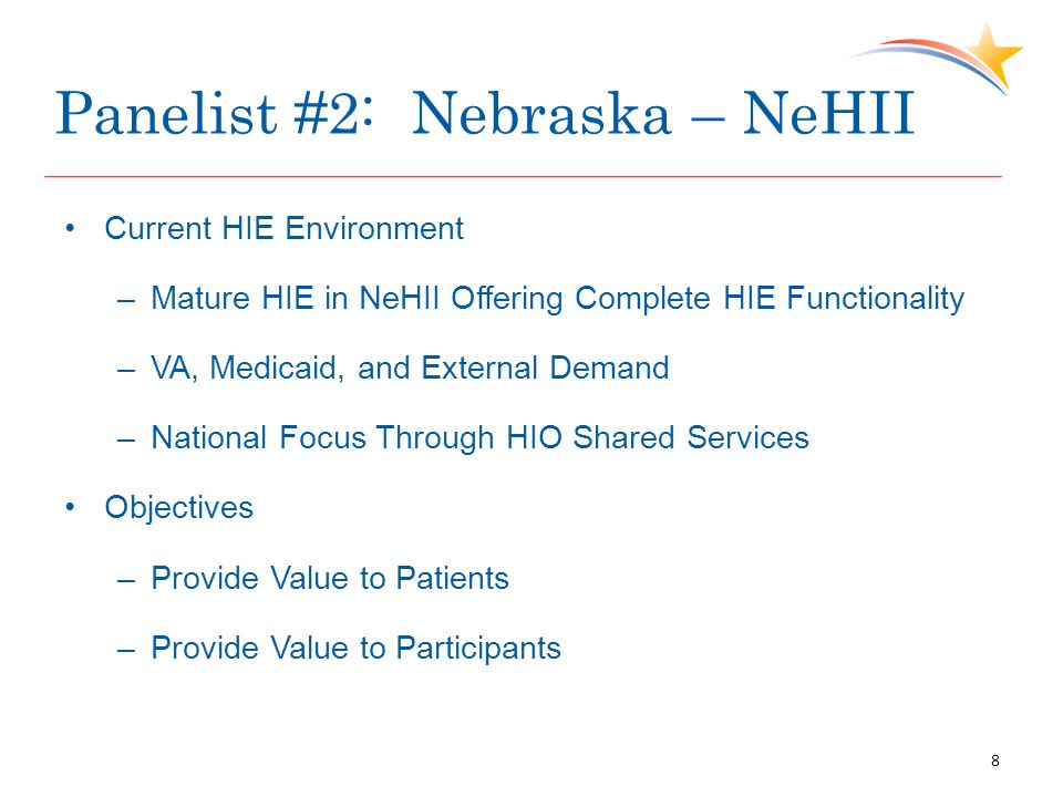 Panelist #2: Nebraska – NeHII Current HIE Environment –Mature HIE in NeHII Offering Complete HIE Functionality –VA, Medicaid, and External Demand –National Focus Through HIO Shared Services Objectives –Provide Value to Patients –Provide Value to Participants 8