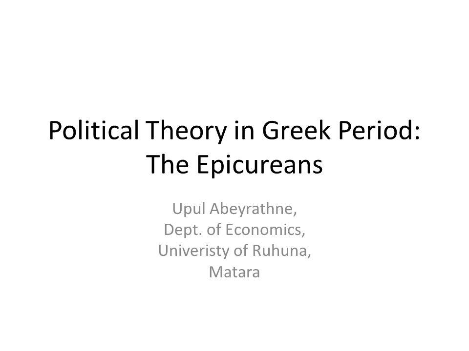 Political Theory in Greek Period: The Epicureans Upul Abeyrathne, Dept.