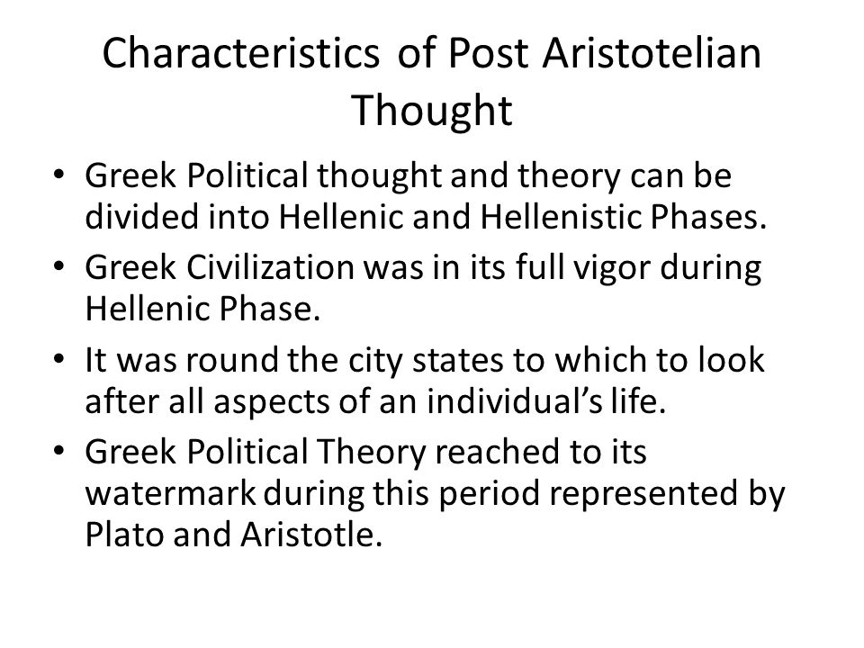 Characteristics of Post Aristotelian Thought Greek Political thought and theory can be divided into Hellenic and Hellenistic Phases.