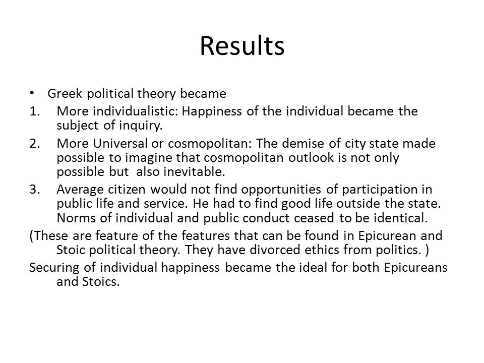 Results Greek political theory became 1.More individualistic: Happiness of the individual became the subject of inquiry.
