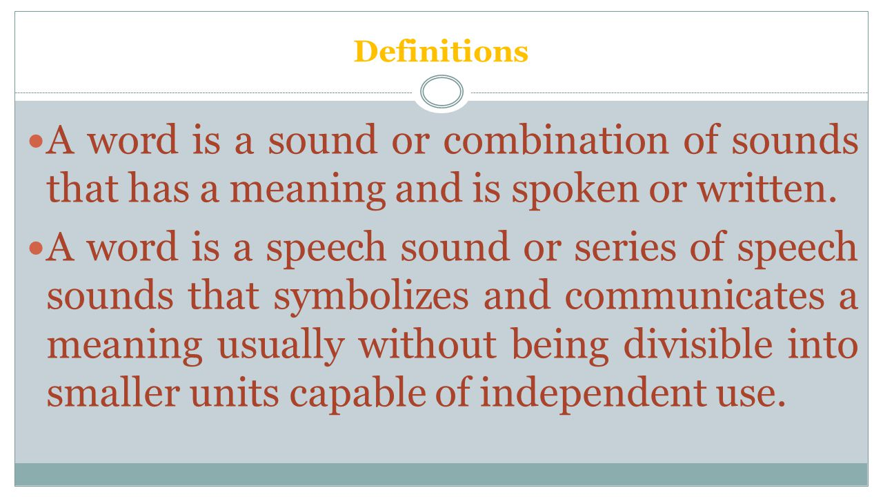 Definitions A sound or a combination of sounds, or its representation in writing or printing, that symbolizes and communicates a meaning and may consist of a single morpheme or of a combination of morphemes.