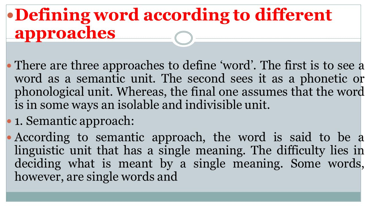 Defining word according to different approaches There are three approaches to define 'word'. The first is to see a word as a semantic unit. The second