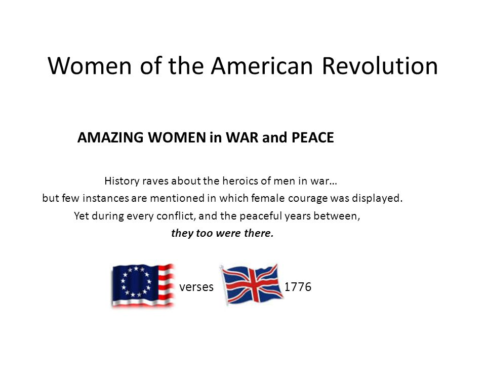Women of the American Revolution AMAZING WOMEN in WAR and PEACE History raves about the heroics of men in war… but few instances are mentioned in which female courage was displayed.