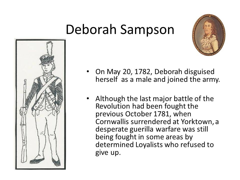 Deborah Sampson On May 20, 1782, Deborah disguised herself as a male and joined the army. Although the last major battle of the Revolution had been fo