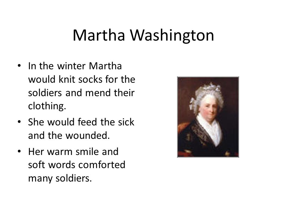 Martha Washington In the winter Martha would knit socks for the soldiers and mend their clothing.