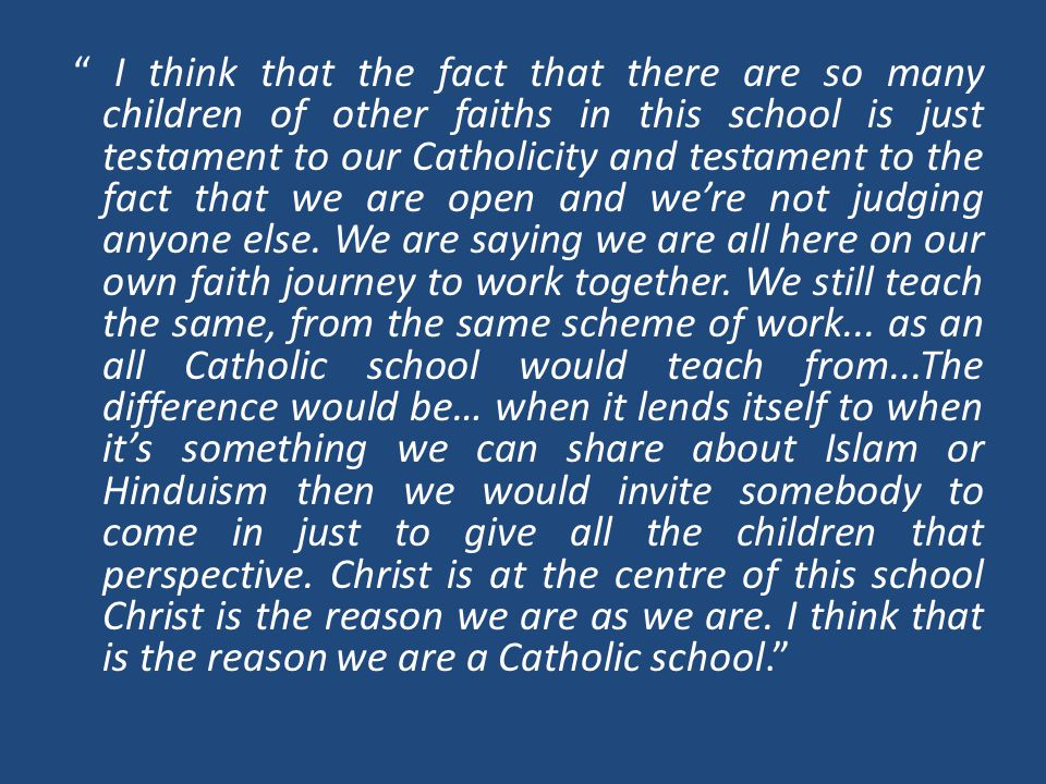 I think that the fact that there are so many children of other faiths in this school is just testament to our Catholicity and testament to the fact that we are open and we're not judging anyone else.