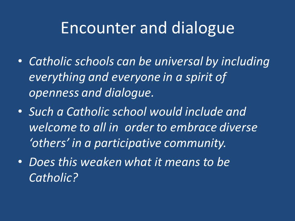 Encounter and dialogue Catholic schools can be universal by including everything and everyone in a spirit of openness and dialogue.