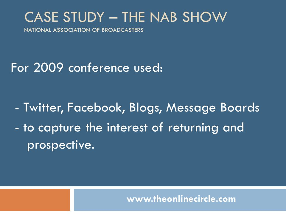 CASE STUDY – THE NAB SHOW NATIONAL ASSOCIATION OF BROADCASTERS For 2009 conference used: - Twitter, Facebook, Blogs, Message Boards - to capture the i