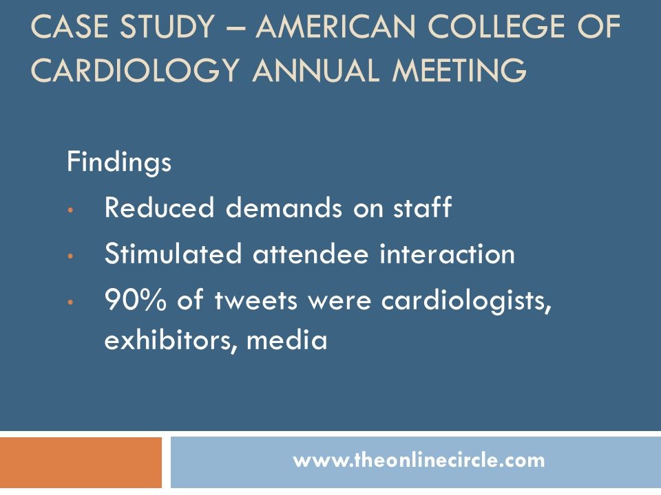 CASE STUDY – AMERICAN COLLEGE OF CARDIOLOGY ANNUAL MEETING Findings Reduced demands on staff Stimulated attendee interaction 90% of tweets were cardiologists, exhibitors, media www.theonlinecircle.com