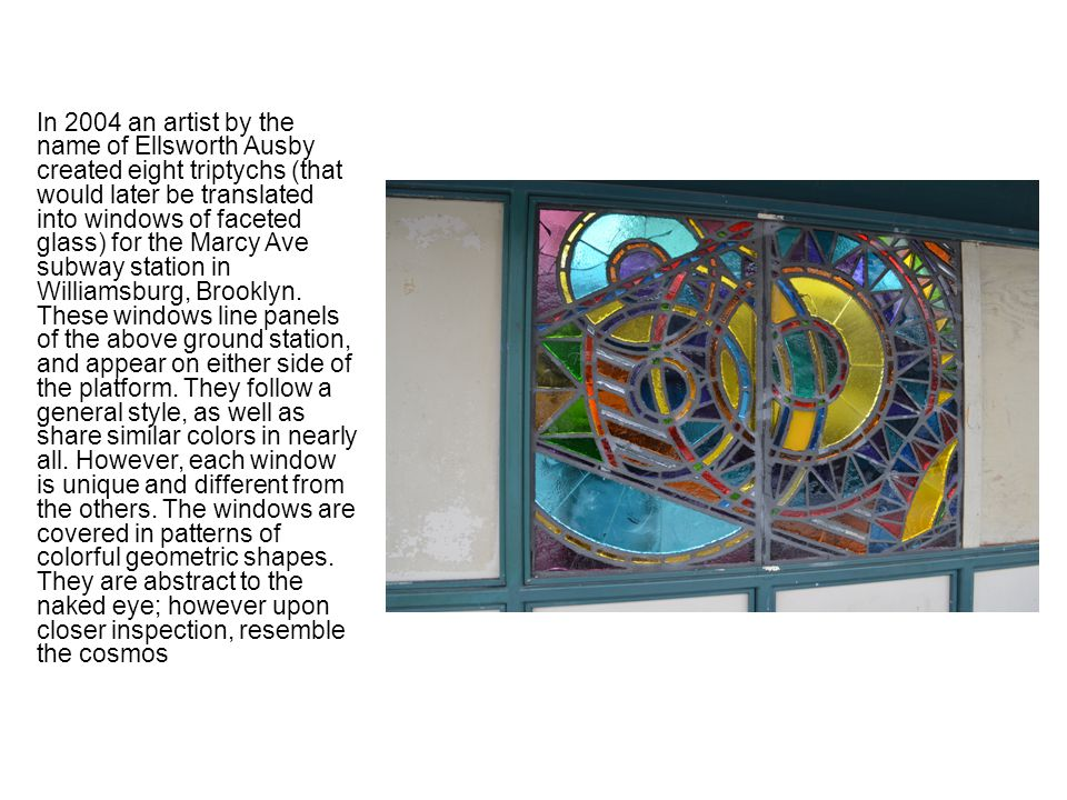 In 2004 an artist by the name of Ellsworth Ausby created eight triptychs (that would later be translated into windows of faceted glass) for the Marcy Ave subway station in Williamsburg, Brooklyn.