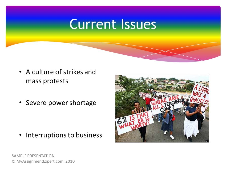 Current Issues A culture of strikes and mass protests Severe power shortage Interruptions to business SAMPLE PRESENTATION © MyAssignmentExpert.com, 2010