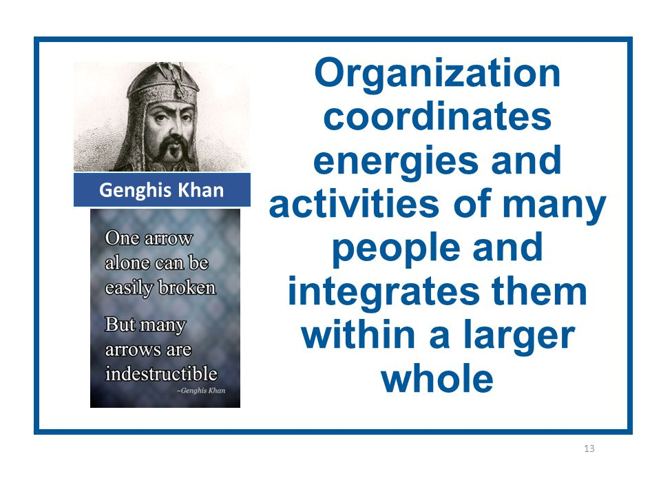 13 Organization coordinates energies and activities of many people and integrates them within a larger whole Genghis Khan