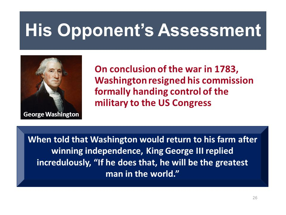 His Opponent's Assessment On conclusion of the war in 1783, Washington resigned his commission formally handing control of the military to the US Congress When told that Washington would return to his farm after winning independence, King George III replied incredulously, If he does that, he will be the greatest man in the world. 26 George Washington