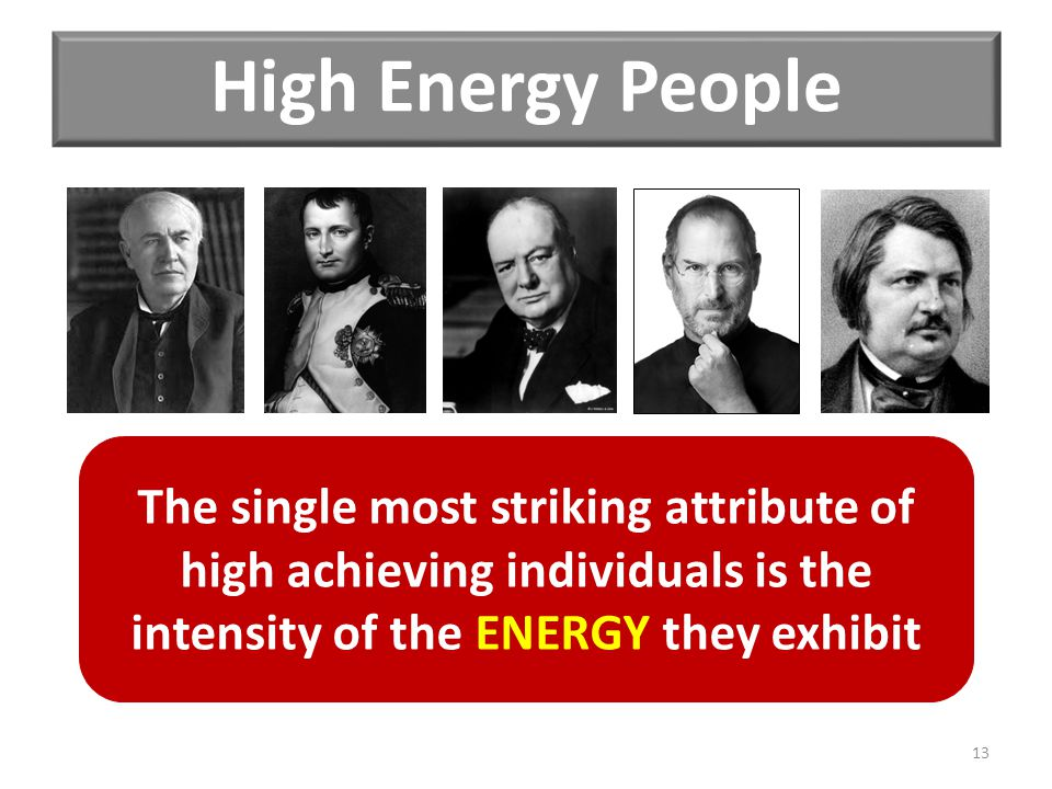 High Energy People The single most striking attribute of high achieving individuals is the intensity of the ENERGY they exhibit 13