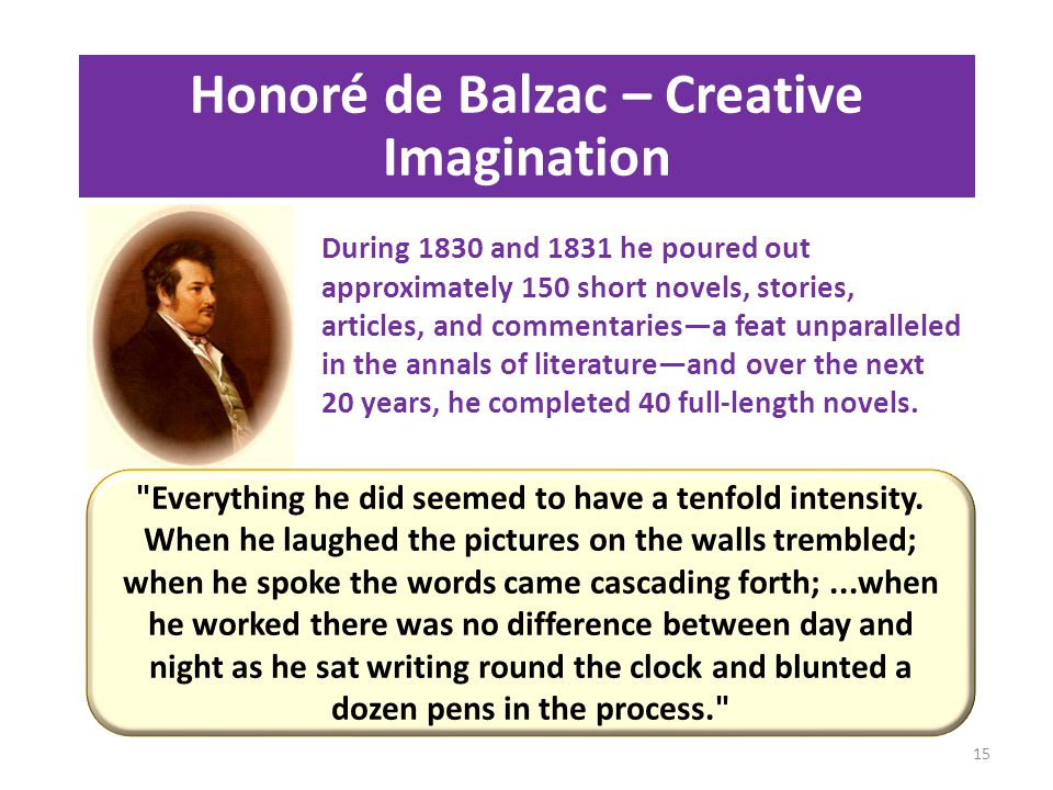 Honoré de Balzac – Creative Imagination During 1830 and 1831 he poured out approximately 150 short novels, stories, articles, and commentaries—a feat unparalleled in the annals of literature—and over the next 20 years, he completed 40 full-length novels.