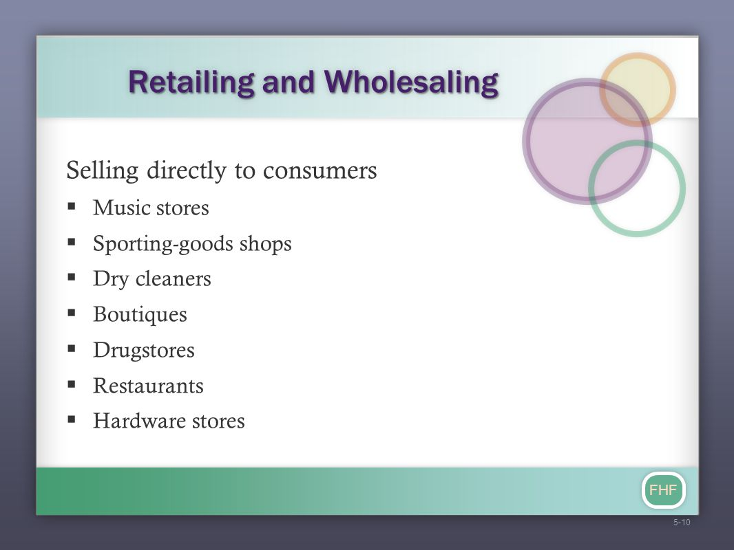FHF Retailing and Wholesaling Selling directly to consumers  Music stores  Sporting-goods shops  Dry cleaners  Boutiques  Drugstores  Restaurant