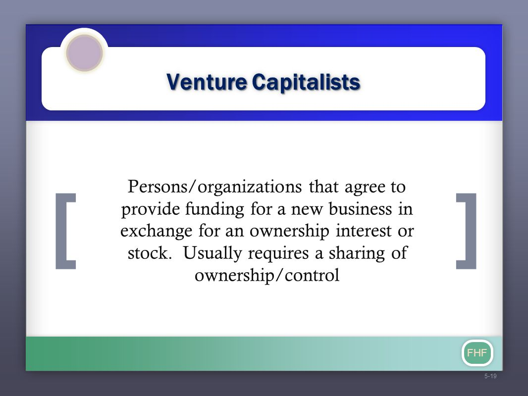 [] FHF Venture Capitalists Persons/organizations that agree to provide funding for a new business in exchange for an ownership interest or stock. Usua