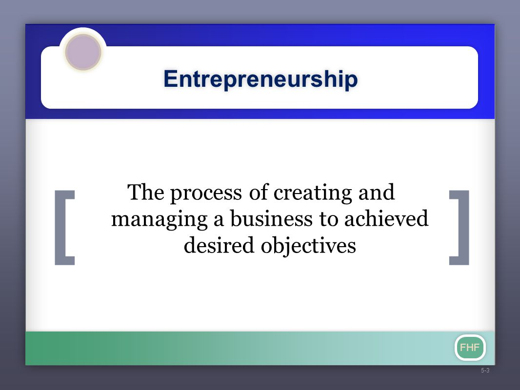 [] FHF Entrepreneurship 5-3 The process of creating and managing a business to achieved desired objectives