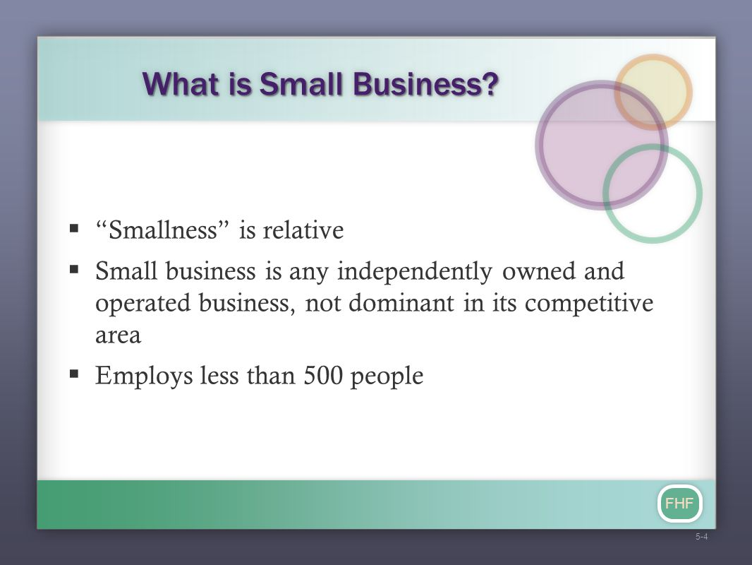 "FHF What is Small Business?  ""Smallness"" is relative  Small business is any independently owned and operated business, not dominant in its competiti"