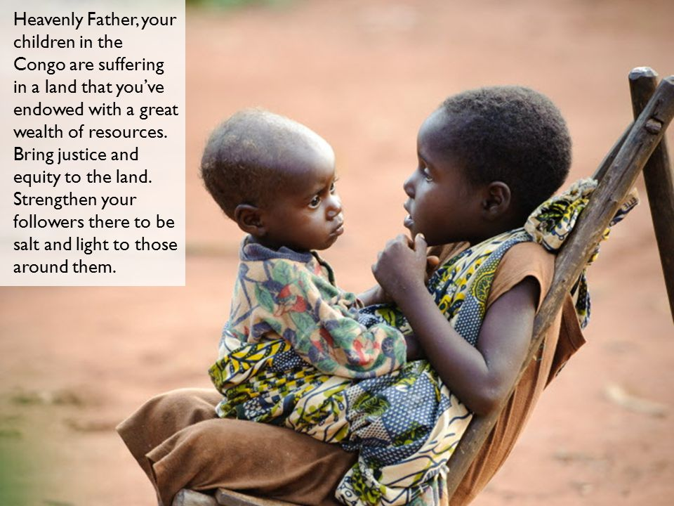 Heavenly Father, your children in the Congo are suffering in a land that you've endowed with a great wealth of resources. Bring justice and equity to