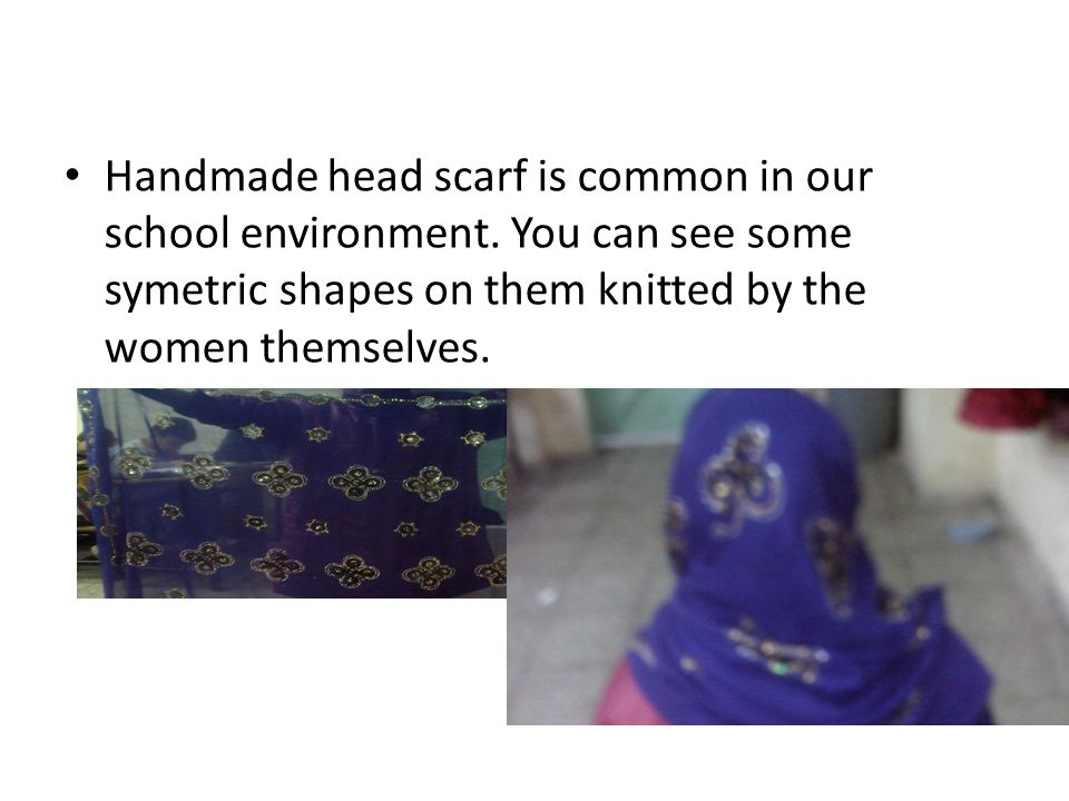 Handmade head scarf is common in our school environment. You can see some symetric shapes on them knitted by the women themselves.