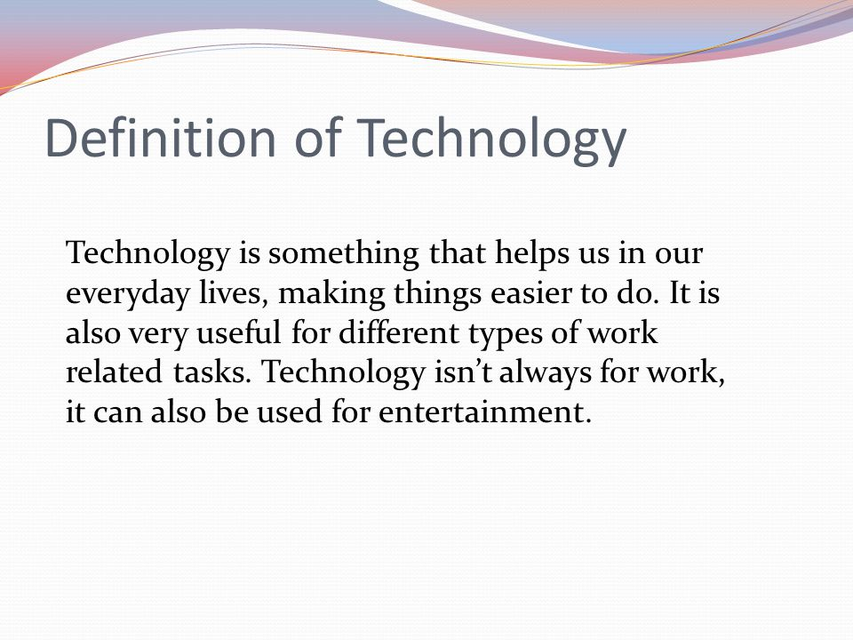 Definition of Technology Technology is something that helps us in our everyday lives, making things easier to do.