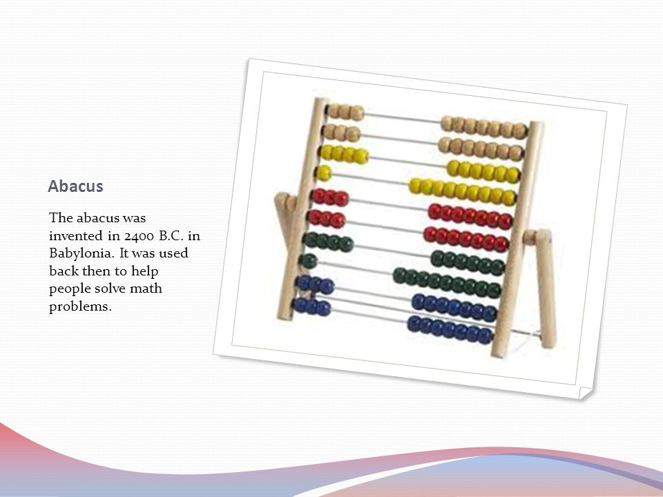 Abacus The abacus was invented in 2400 B.C.in Babylonia.