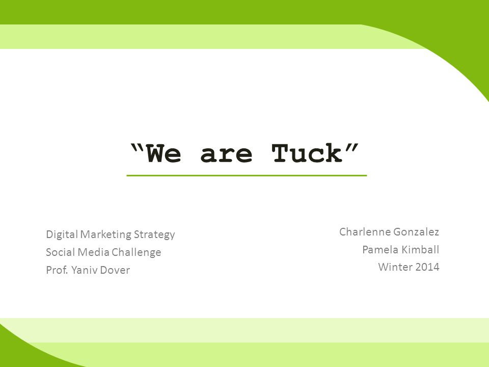 We are Tuck Charlenne Gonzalez Pamela Kimball Winter 2014 Digital Marketing Strategy Social Media Challenge Prof.