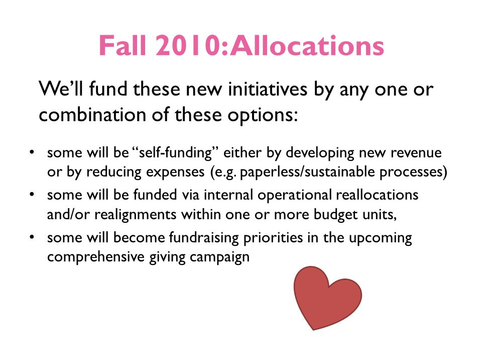 Fall 2010: Allocations We'll fund these new initiatives by any one or combination of these options: some will be self-funding either by developing new revenue or by reducing expenses (e.g.