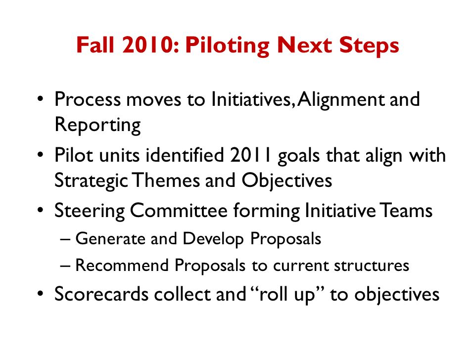 Fall 2010: Piloting Next Steps Process moves to Initiatives, Alignment and Reporting Pilot units identified 2011 goals that align with Strategic Themes and Objectives Steering Committee forming Initiative Teams – Generate and Develop Proposals – Recommend Proposals to current structures Scorecards collect and roll up to objectives