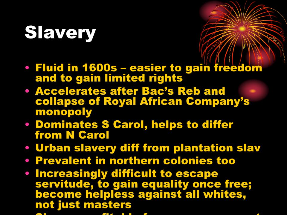 Slavery Fluid in 1600s – easier to gain freedom and to gain limited rights Accelerates after Bac's Reb and collapse of Royal African Company's monopol
