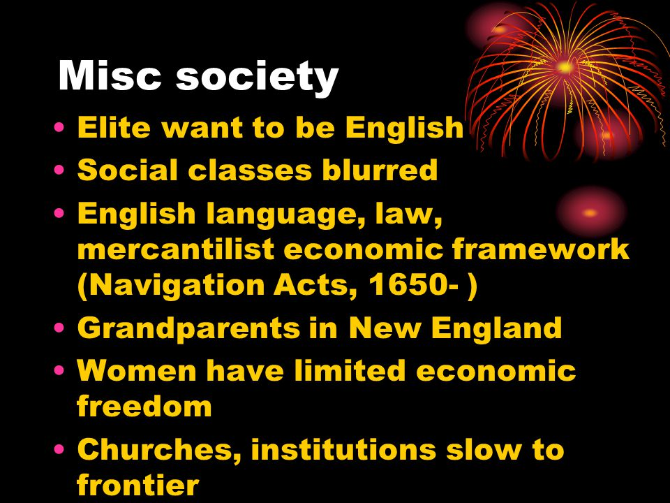 Misc society Elite want to be English Social classes blurred English language, law, mercantilist economic framework (Navigation Acts, 1650- ) Grandparents in New England Women have limited economic freedom Churches, institutions slow to frontier Becoming American