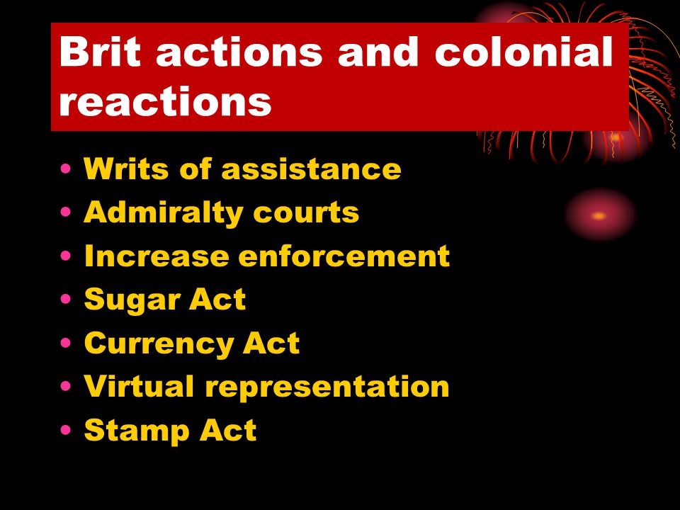 Brit actions and colonial reactions Writs of assistance Admiralty courts Increase enforcement Sugar Act Currency Act Virtual representation Stamp Act