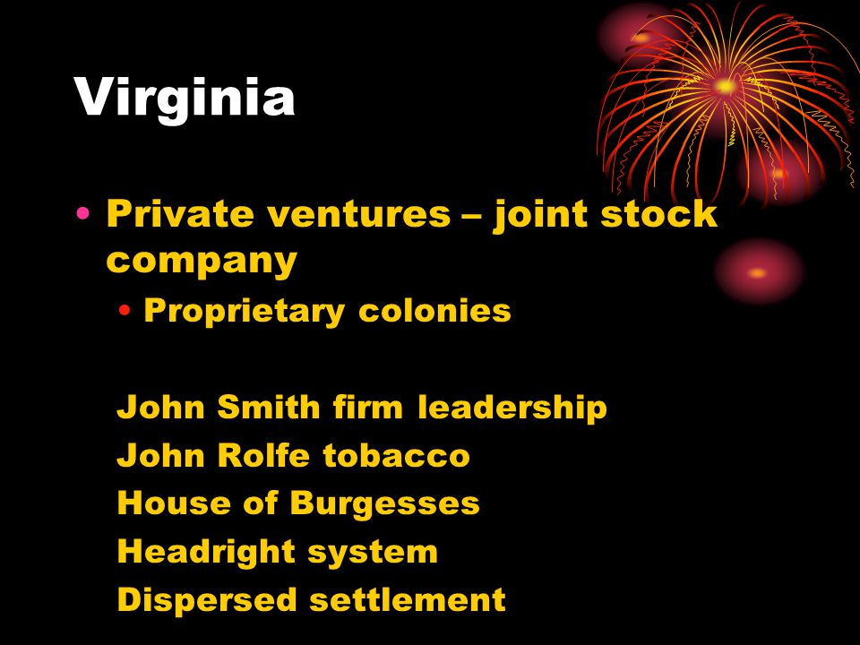 Virginia Private ventures – joint stock company Proprietary colonies John Smith firm leadership John Rolfe tobacco House of Burgesses Headright system Dispersed settlement