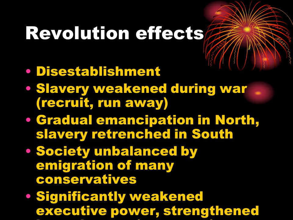 Revolution effects Disestablishment Slavery weakened during war (recruit, run away) Gradual emancipation in North, slavery retrenched in South Society unbalanced by emigration of many conservatives Significantly weakened executive power, strengthened lower houses (commons)