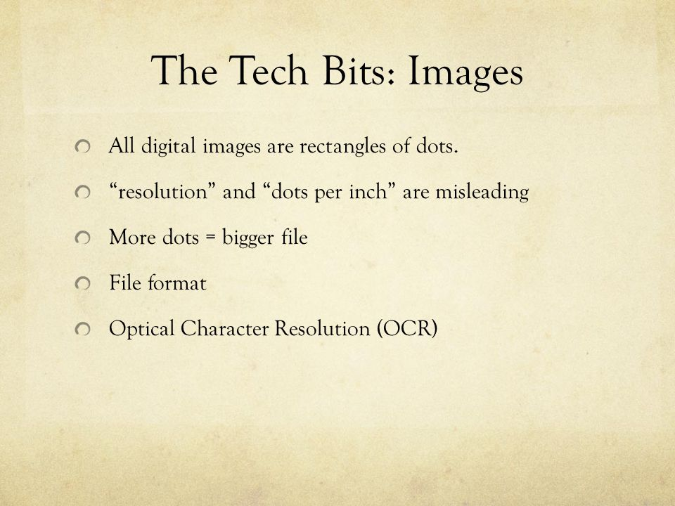 "The Tech Bits: Images All digital images are rectangles of dots. ""resolution"" and ""dots per inch"" are misleading More dots = bigger file File format O"
