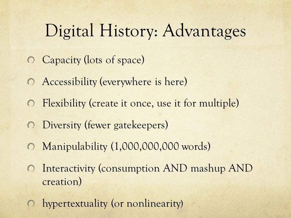 Digital History: Advantages Capacity (lots of space) Accessibility (everywhere is here) Flexibility (create it once, use it for multiple) Diversity (fewer gatekeepers) Manipulability (1,000,000,000 words) Interactivity (consumption AND mashup AND creation) hypertextuality (or nonlinearity )