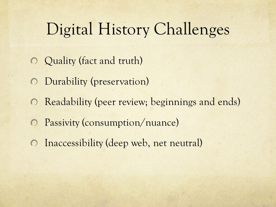 Digital History Challenges Quality (fact and truth) Durability (preservation) Readability (peer review; beginnings and ends) Passivity (consumption/nuance) Inaccessibility (deep web, net neutral)