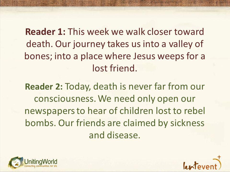 Reader 1: This week we walk closer toward death.