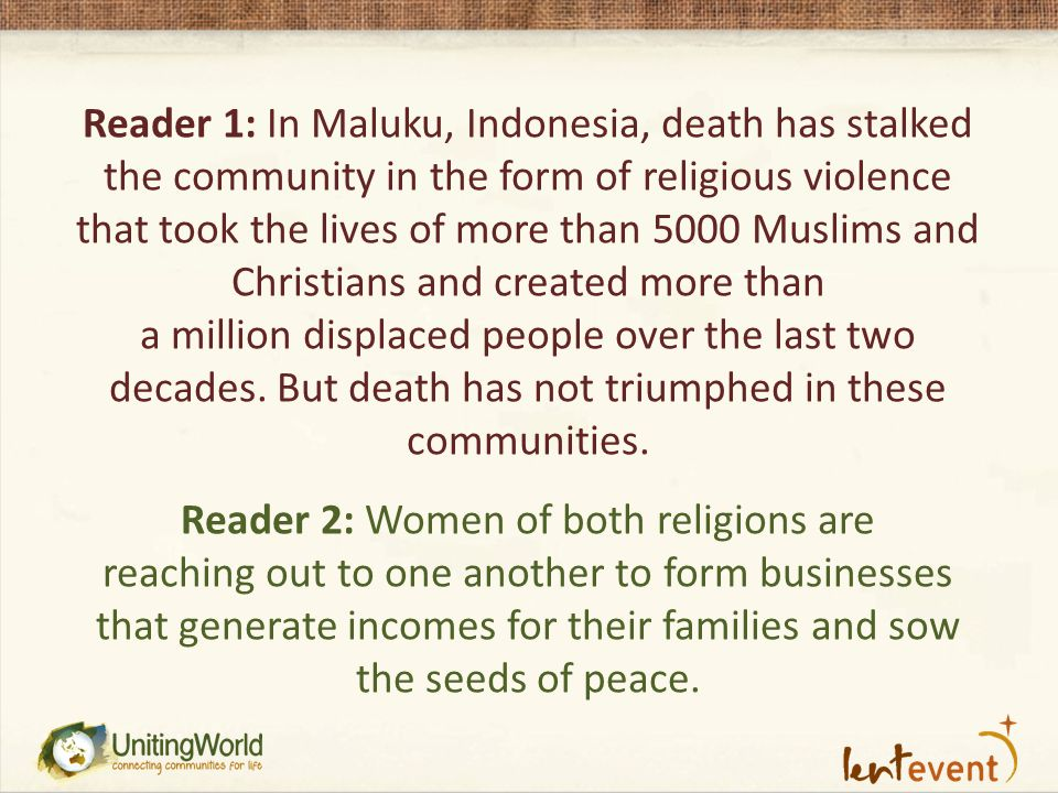 Reader 1: In Maluku, Indonesia, death has stalked the community in the form of religious violence that took the lives of more than 5000 Muslims and Christians and created more than a million displaced people over the last two decades.