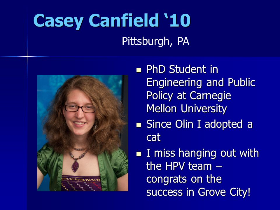 Casey Canfield '10 PhD Student in Engineering and Public Policy at Carnegie Mellon University PhD Student in Engineering and Public Policy at Carnegie Mellon University Since Olin I adopted a cat Since Olin I adopted a cat I miss hanging out with the HPV team – congrats on the success in Grove City.