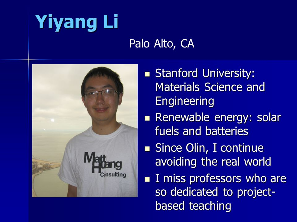 Yiyang Li Stanford University: Materials Science and Engineering Stanford University: Materials Science and Engineering Renewable energy: solar fuels and batteries Renewable energy: solar fuels and batteries Since Olin, I continue avoiding the real world Since Olin, I continue avoiding the real world I miss professors who are so dedicated to project- based teaching I miss professors who are so dedicated to project- based teaching Add Photo Here Palo Alto, CA