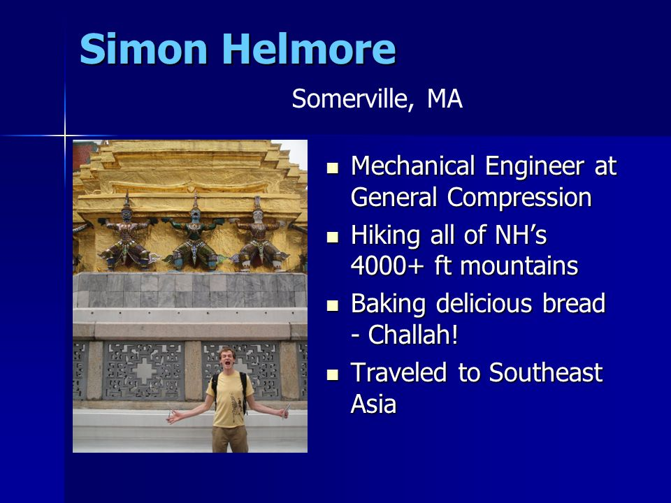 Simon Helmore Mechanical Engineer at General Compression Mechanical Engineer at General Compression Hiking all of NH's 4000+ ft mountains Hiking all of NH's 4000+ ft mountains Baking delicious bread - Challah.