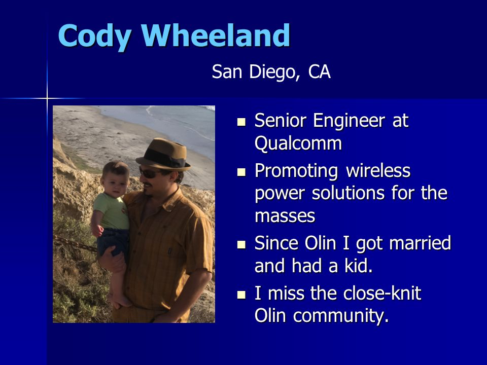 Cody Wheeland Senior Engineer at Qualcomm Senior Engineer at Qualcomm Promoting wireless power solutions for the masses Promoting wireless power solutions for the masses Since Olin I got married and had a kid.