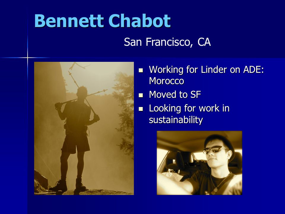 Bennett Chabot Working for Linder on ADE: Morocco Working for Linder on ADE: Morocco Moved to SF Moved to SF Looking for work in sustainability Looking for work in sustainability San Francisco, CA