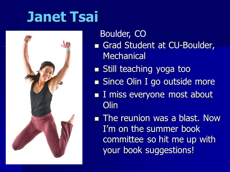 Janet Tsai Grad Student at CU-Boulder, Mechanical Grad Student at CU-Boulder, Mechanical Still teaching yoga too Still teaching yoga too Since Olin I go outside more Since Olin I go outside more I miss everyone most about Olin I miss everyone most about Olin The reunion was a blast.