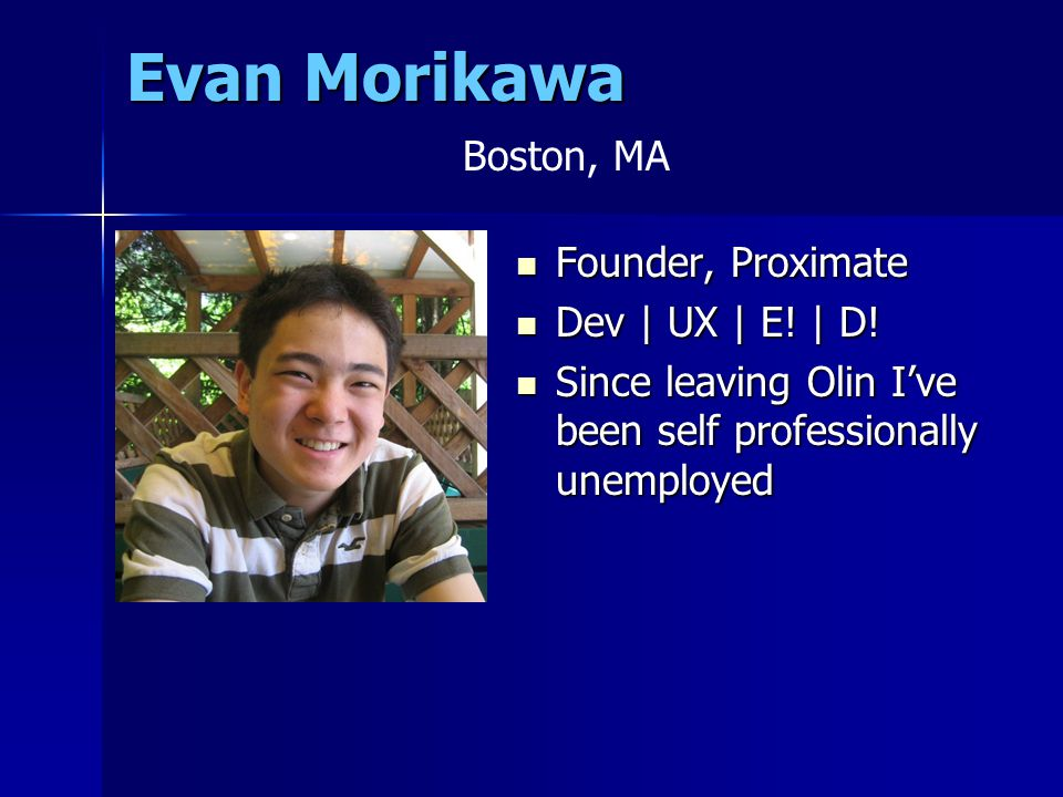 Evan Morikawa Founder, Proximate Founder, Proximate Dev | UX | E! | D! Dev | UX | E! | D! Since leaving Olin I've been self professionally unemployed