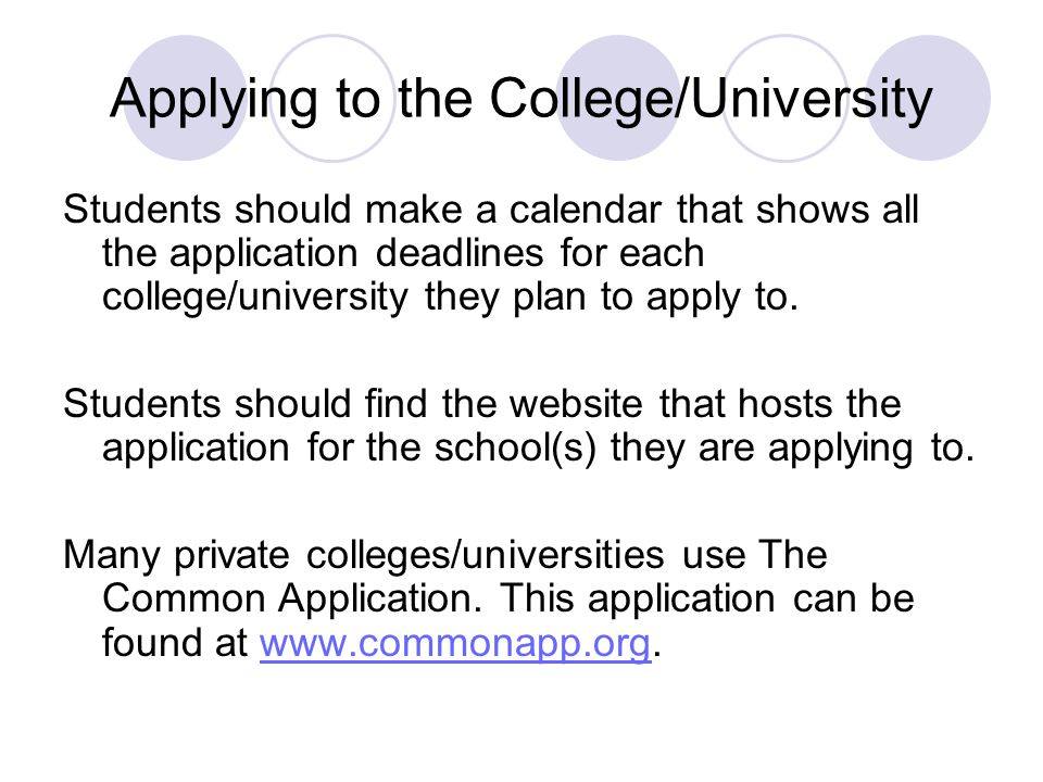 Applying to the College/University Students should make a calendar that shows all the application deadlines for each college/university they plan to apply to.