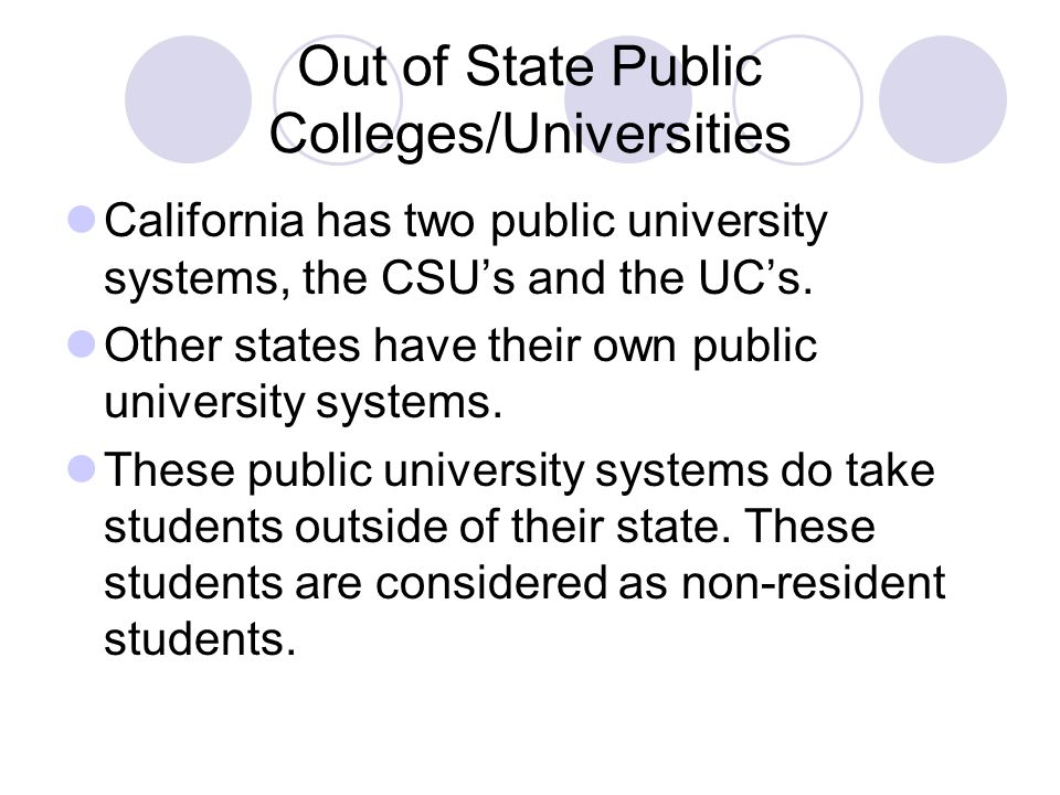 Out of State Public Colleges/Universities Public university systems will charge non-resident students a higher tuition, but that non-resident tuition is still comparable to California Resident tuition at the CSU/UC's.